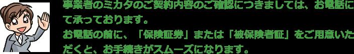 弁護士保険「Mikata」のご契約内容のご確認につきましては、お電話にて承っております。お電話の前に、「保険証券」または「被保険者証」をご用意いただくと、お手続きがスムーズになります。