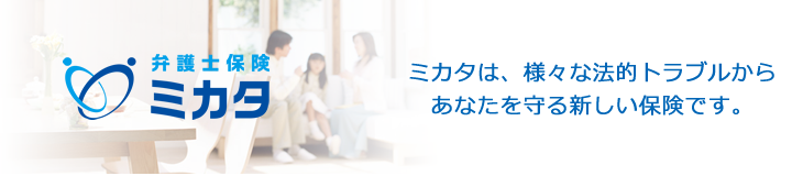ミカタは、様々な法的トラブルからあなたを守る新しい保険です。